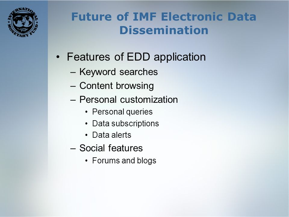 Future of IMF Electronic Data Dissemination Features of EDD application –Keyword searches –Content browsing –Personal customization Personal queries Data subscriptions Data alerts –Social features Forums and blogs