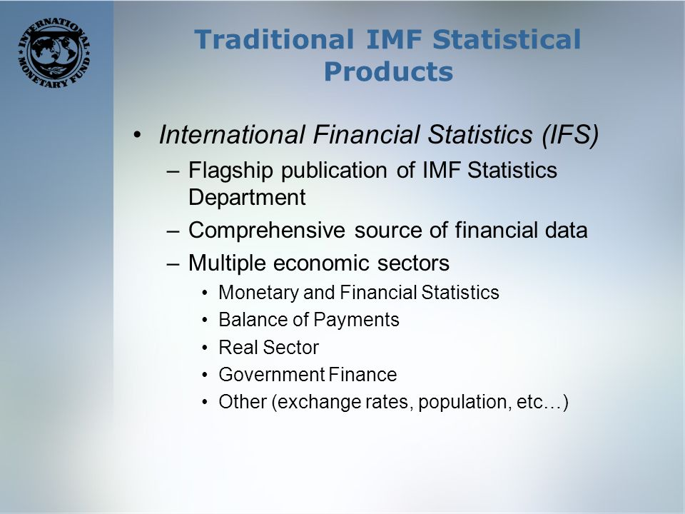 Traditional IMF Statistical Products International Financial Statistics (IFS) –Flagship publication of IMF Statistics Department –Comprehensive source of financial data –Multiple economic sectors Monetary and Financial Statistics Balance of Payments Real Sector Government Finance Other (exchange rates, population, etc…)