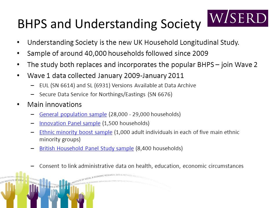 BHPS and Understanding Society Understanding Society is the new UK Household Longitudinal Study.