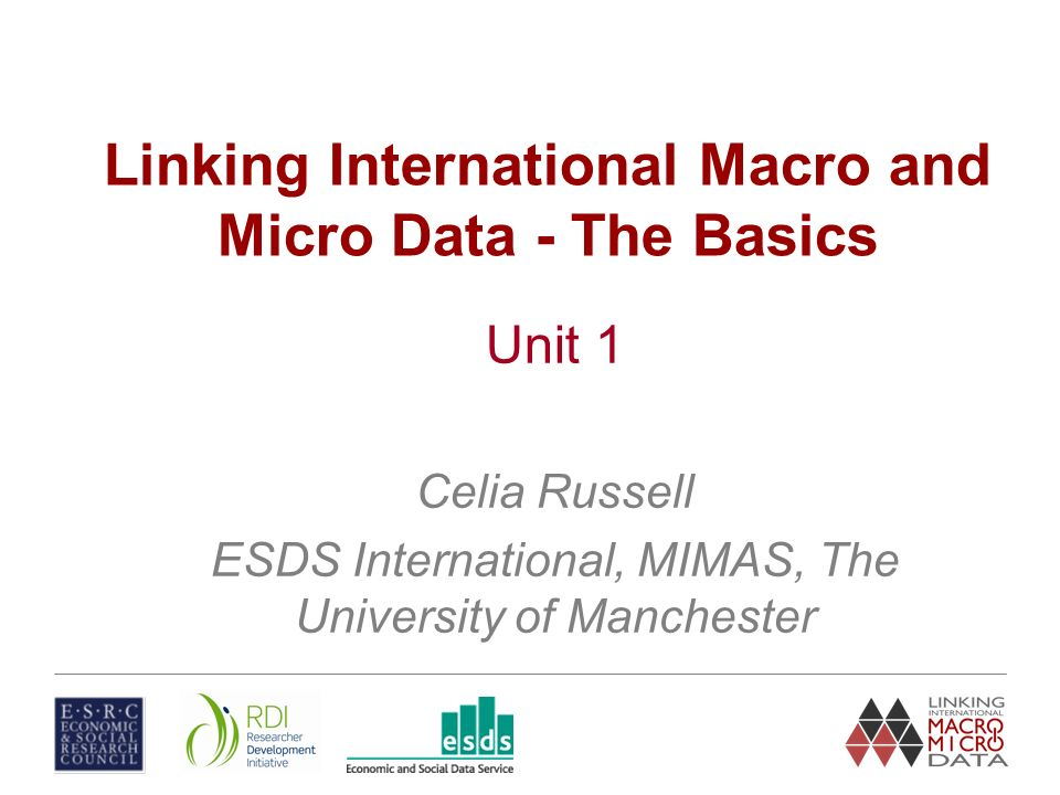Linking International Macro and Micro Data - The Basics Unit 1 Celia Russell ESDS International, MIMAS, The University of Manchester