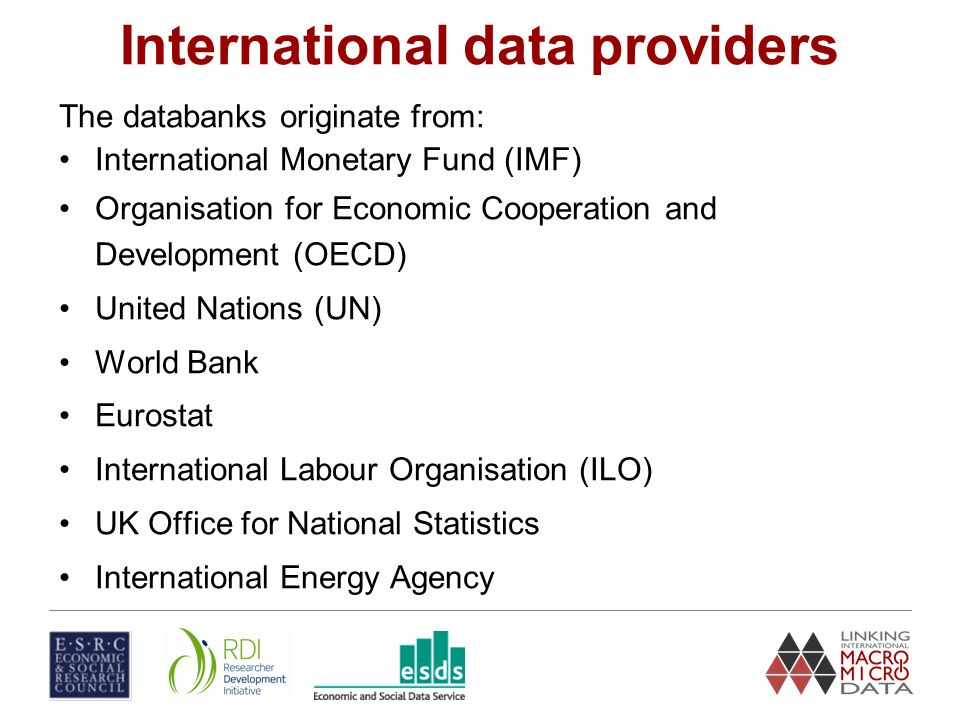 International data providers The databanks originate from: International Monetary Fund (IMF) Organisation for Economic Cooperation and Development (OECD) United Nations (UN) World Bank Eurostat International Labour Organisation (ILO) UK Office for National Statistics International Energy Agency