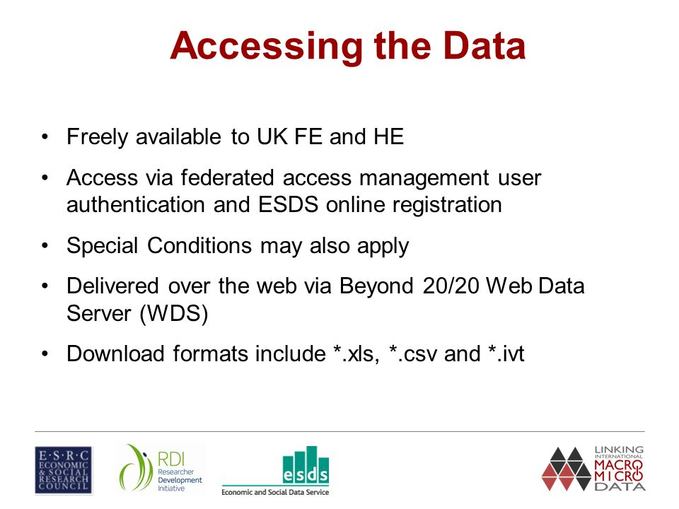 Accessing the Data Freely available to UK FE and HE Access via federated access management user authentication and ESDS online registration Special Conditions may also apply Delivered over the web via Beyond 20/20 Web Data Server (WDS) Download formats include *.xls, *.csv and *.ivt