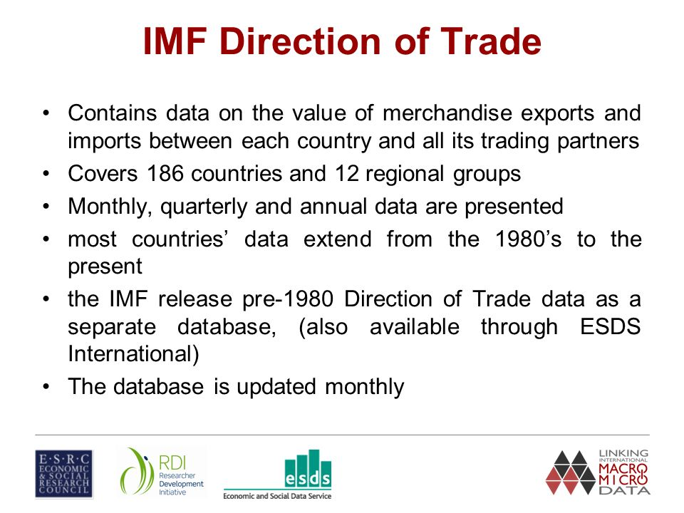IMF Direction of Trade Contains data on the value of merchandise exports and imports between each country and all its trading partners Covers 186 countries and 12 regional groups Monthly, quarterly and annual data are presented most countries data extend from the 1980s to the present the IMF release pre-1980 Direction of Trade data as a separate database, (also available through ESDS International) The database is updated monthly