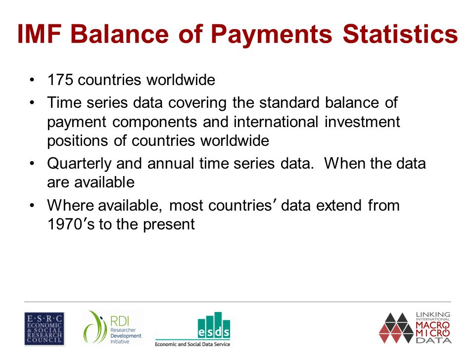 IMF Balance of Payments Statistics 175 countries worldwide Time series data covering the standard balance of payment components and international investment positions of countries worldwide Quarterly and annual time series data.