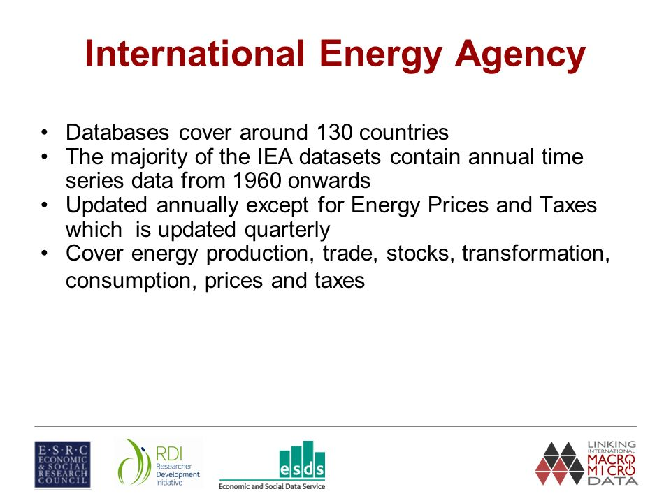 International Energy Agency Databases cover around 130 countries The majority of the IEA datasets contain annual time series data from 1960 onwards Updated annually except for Energy Prices and Taxes which is updated quarterly Cover energy production, trade, stocks, transformation, consumption, prices and taxes
