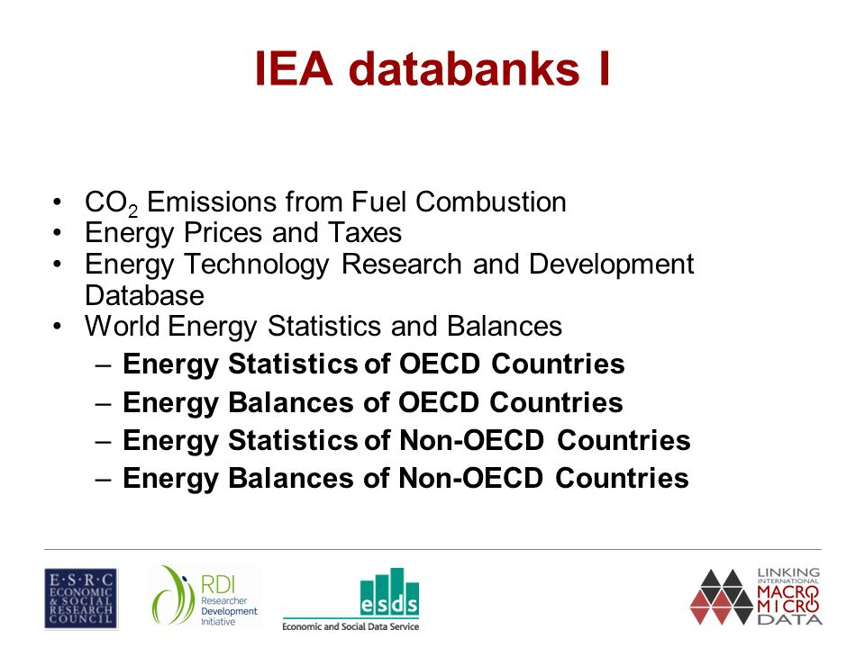 IEA databanks I CO 2 Emissions from Fuel Combustion Energy Prices and Taxes Energy Technology Research and Development Database World Energy Statistics and Balances –Energy Statistics of OECD Countries –Energy Balances of OECD Countries –Energy Statistics of Non-OECD Countries –Energy Balances of Non-OECD Countries