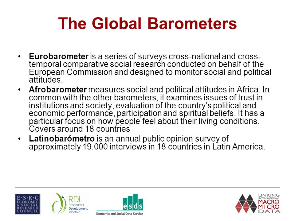 The Global Barometers Eurobarometer is a series of surveys cross-national and cross- temporal comparative social research conducted on behalf of the European Commission and designed to monitor social and political attitudes.