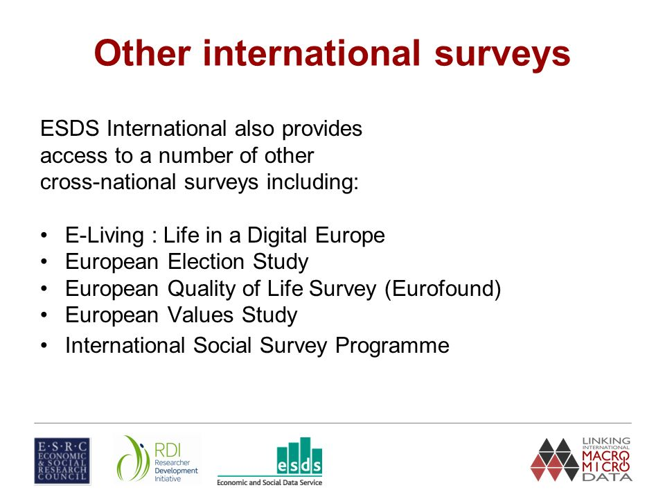 Other international surveys ESDS International also provides access to a number of other cross-national surveys including: E-Living : Life in a Digital Europe European Election Study European Quality of Life Survey (Eurofound) European Values Study International Social Survey Programme