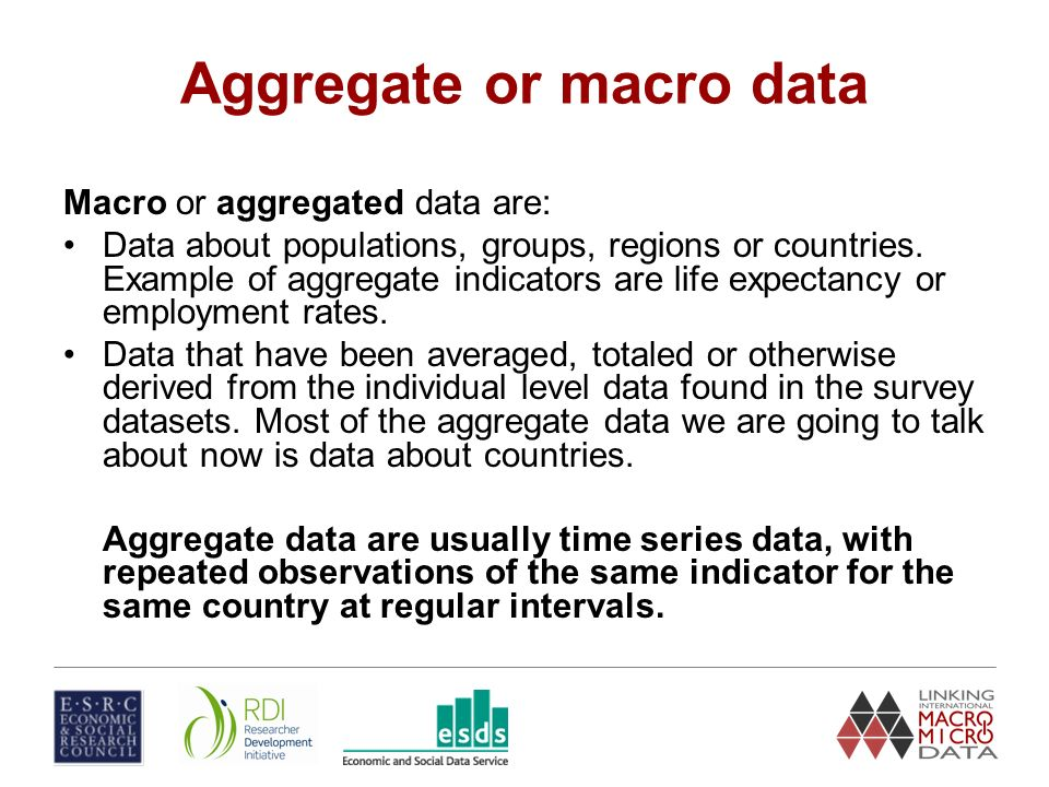 Aggregate or macro data Macro or aggregated data are: Data about populations, groups, regions or countries.