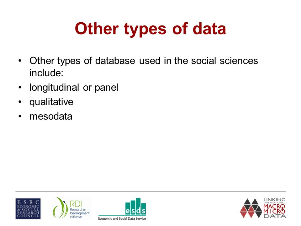 Other types of data Other types of database used in the social sciences include: longitudinal or panel qualitative mesodata