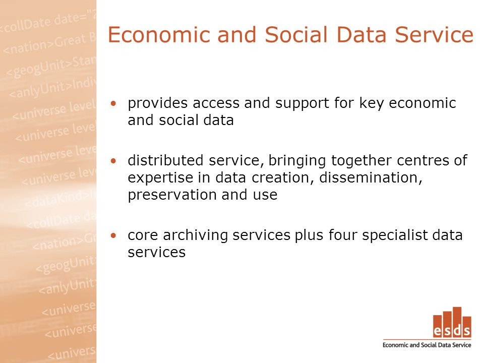 Economic and Social Data Service provides access and support for key economic and social data distributed service, bringing together centres of expertise in data creation, dissemination, preservation and use core archiving services plus four specialist data services