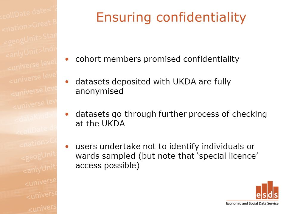 Ensuring confidentiality cohort members promised confidentiality datasets deposited with UKDA are fully anonymised datasets go through further process of checking at the UKDA users undertake not to identify individuals or wards sampled (but note that special licence access possible)