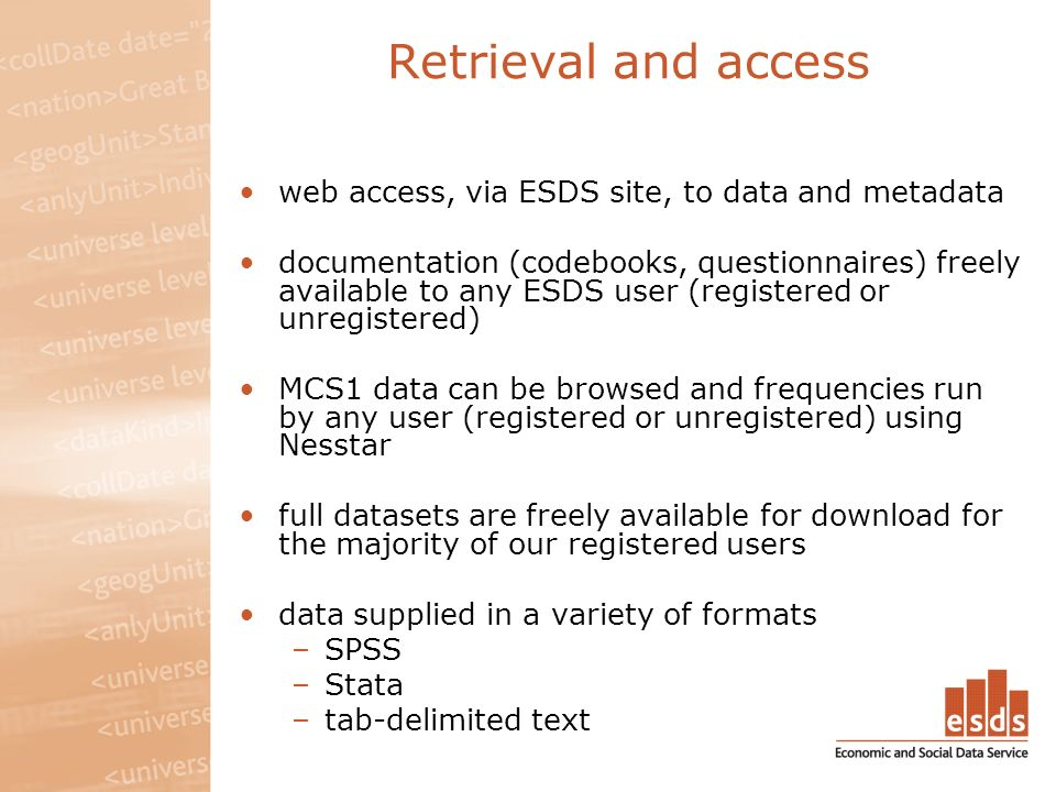 Retrieval and access web access, via ESDS site, to data and metadata documentation (codebooks, questionnaires) freely available to any ESDS user (registered or unregistered) MCS1 data can be browsed and frequencies run by any user (registered or unregistered) using Nesstar full datasets are freely available for download for the majority of our registered users data supplied in a variety of formats –SPSS –Stata –tab-delimited text