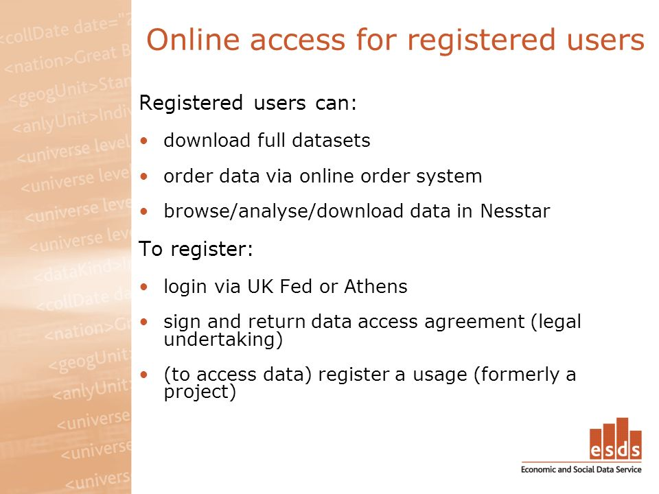 Online access for registered users Registered users can: download full datasets order data via online order system browse/analyse/download data in Nesstar To register: login via UK Fed or Athens sign and return data access agreement (legal undertaking) (to access data) register a usage (formerly a project)