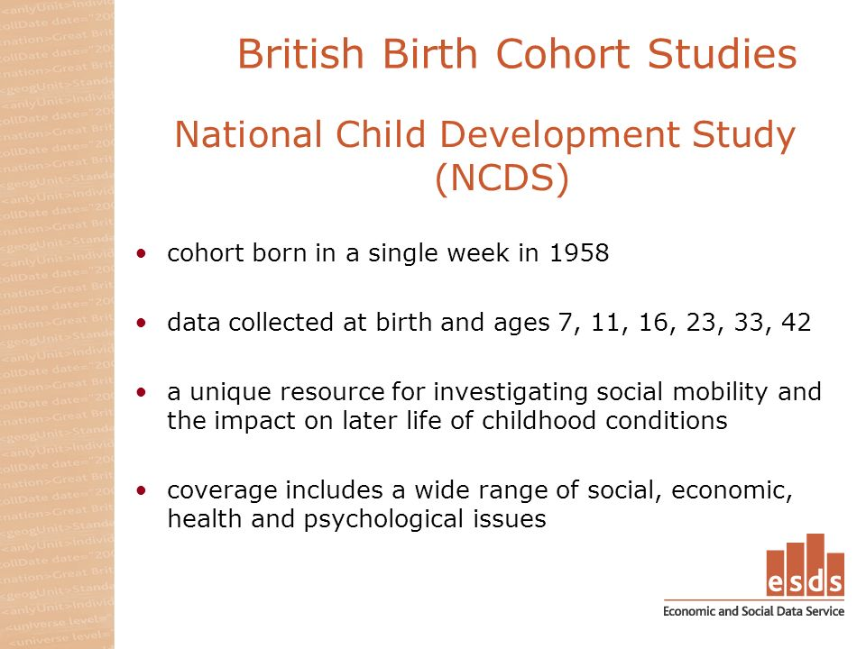 British Birth Cohort Studies National Child Development Study (NCDS) cohort born in a single week in 1958 data collected at birth and ages 7, 11, 16, 23, 33, 42 a unique resource for investigating social mobility and the impact on later life of childhood conditions coverage includes a wide range of social, economic, health and psychological issues
