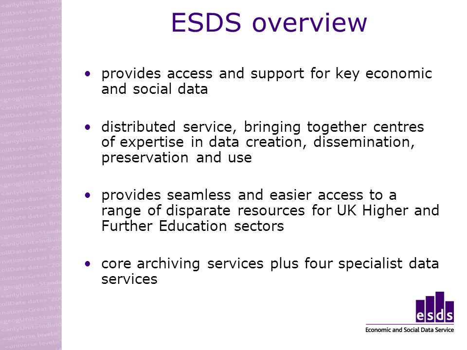 ESDS overview provides access and support for key economic and social data distributed service, bringing together centres of expertise in data creation, dissemination, preservation and use provides seamless and easier access to a range of disparate resources for UK Higher and Further Education sectors core archiving services plus four specialist data services