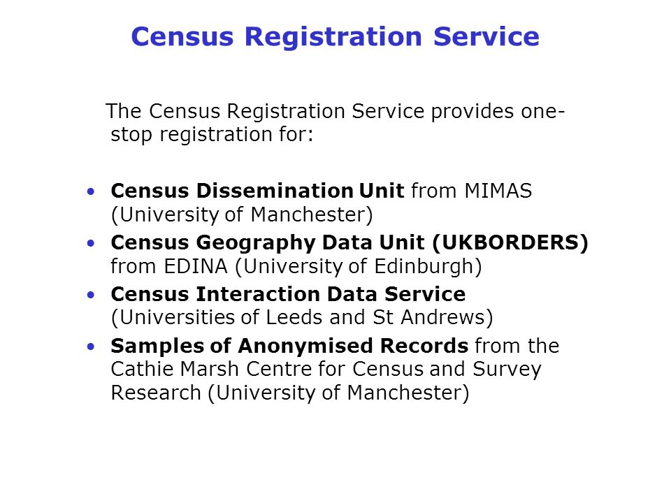 Census Registration Service The Census Registration Service provides one- stop registration for: Census Dissemination Unit from MIMAS (University of Manchester) Census Geography Data Unit (UKBORDERS) from EDINA (University of Edinburgh) Census Interaction Data Service (Universities of Leeds and St Andrews) Samples of Anonymised Records from the Cathie Marsh Centre for Census and Survey Research (University of Manchester)