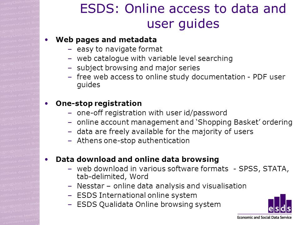 ESDS: Online access to data and user guides Web pages and metadata –easy to navigate format –web catalogue with variable level searching –subject browsing and major series –free web access to online study documentation - PDF user guides One-stop registration –one-off registration with user id/password –online account management and Shopping Basket ordering –data are freely available for the majority of users –Athens one-stop authentication Data download and online data browsing –web download in various software formats - SPSS, STATA, tab-delimited, Word –Nesstar – online data analysis and visualisation –ESDS International online system –ESDS Qualidata Online browsing system