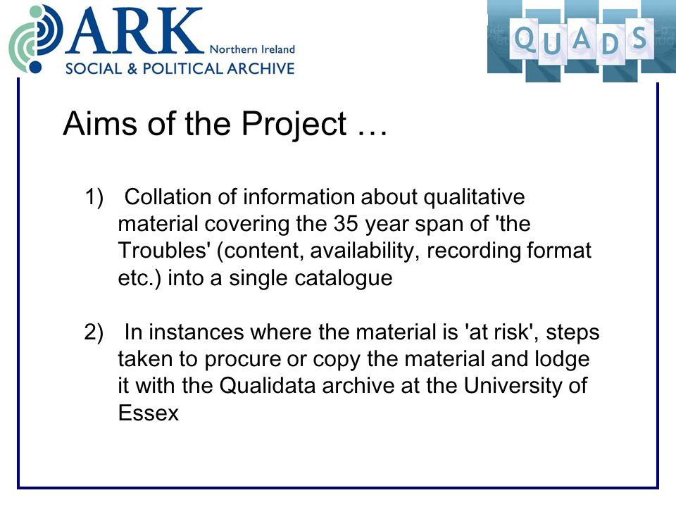 Aims of the Project … 1) Collation of information about qualitative material covering the 35 year span of the Troubles (content, availability, recording format etc.) into a single catalogue 2) In instances where the material is at risk , steps taken to procure or copy the material and lodge it with the Qualidata archive at the University of Essex