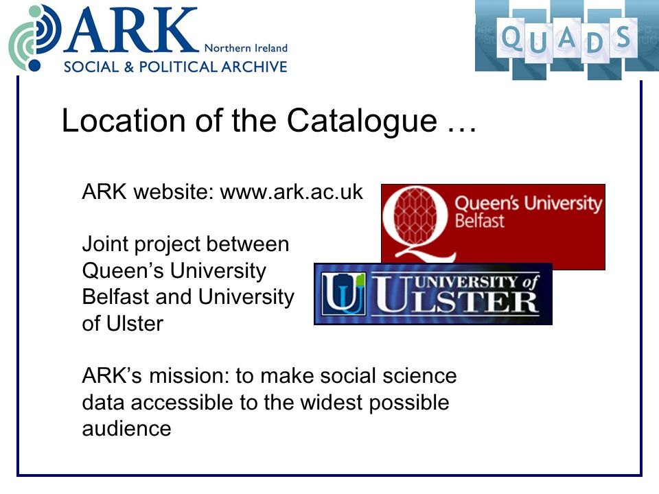 Location of the Catalogue … ARK website: www.ark.ac.uk Joint project between Queens University Belfast and University of Ulster ARKs mission: to make social science data accessible to the widest possible audience