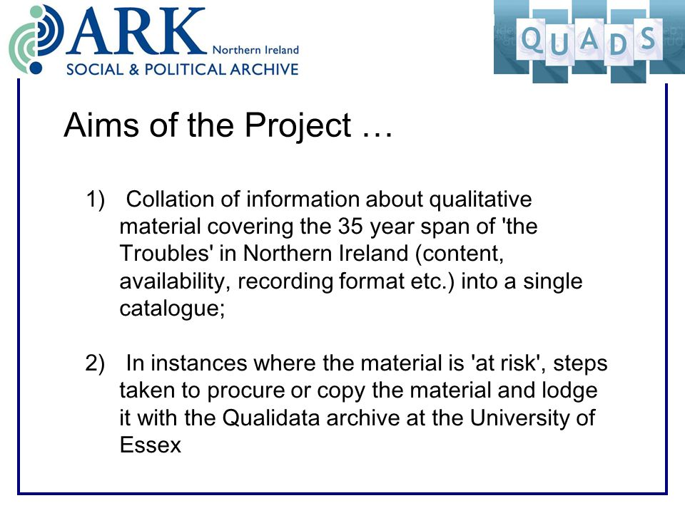 Aims of the Project … 1) Collation of information about qualitative material covering the 35 year span of the Troubles in Northern Ireland (content, availability, recording format etc.) into a single catalogue; 2) In instances where the material is at risk , steps taken to procure or copy the material and lodge it with the Qualidata archive at the University of Essex