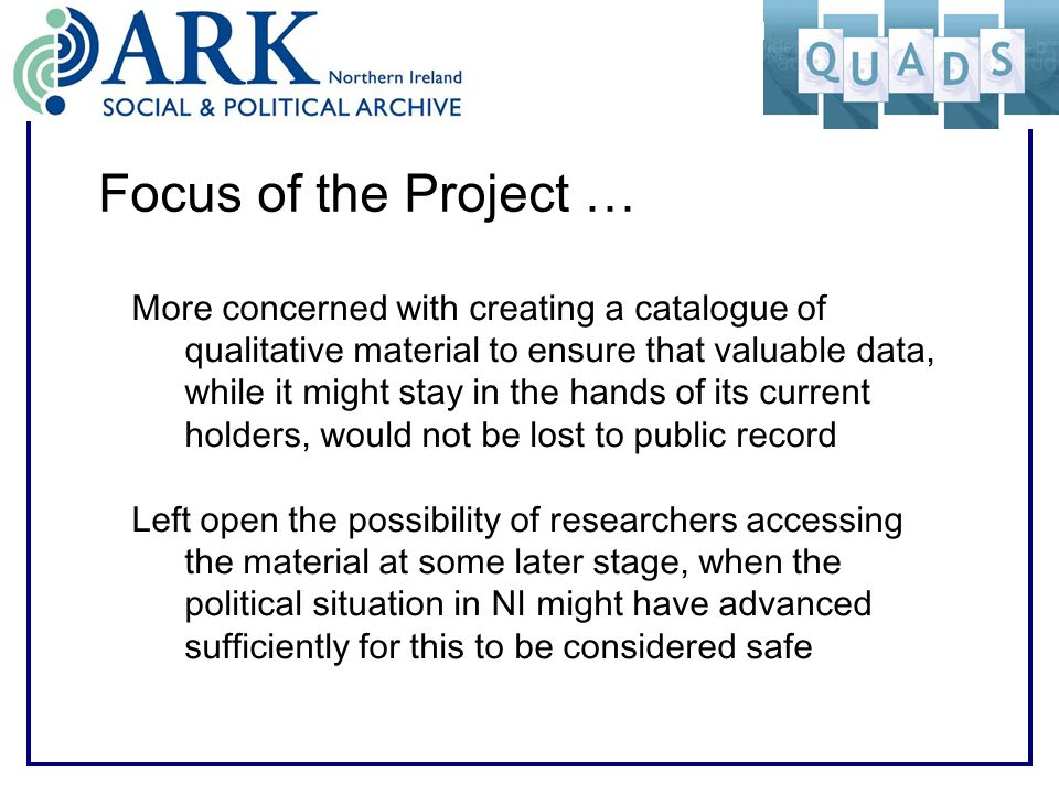 Focus of the Project … More concerned with creating a catalogue of qualitative material to ensure that valuable data, while it might stay in the hands of its current holders, would not be lost to public record Left open the possibility of researchers accessing the material at some later stage, when the political situation in NI might have advanced sufficiently for this to be considered safe