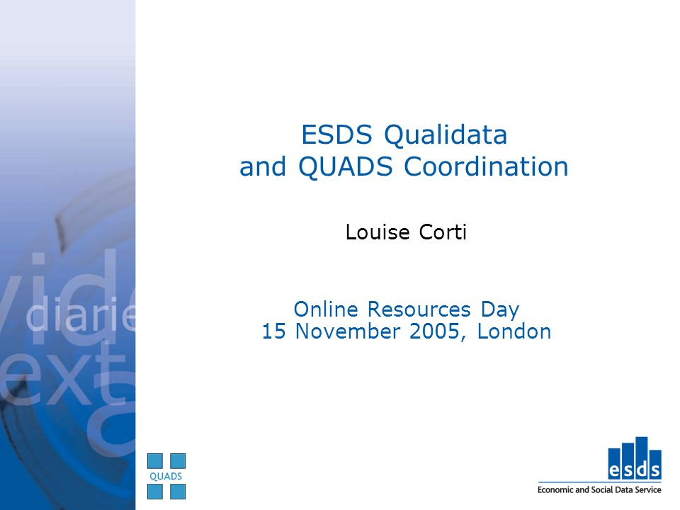 ESDS Qualidata and QUADS Coordination Louise Corti Online Resources Day 15 November 2005, London