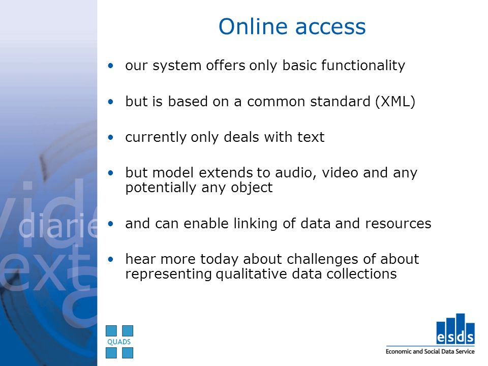 Online access our system offers only basic functionality but is based on a common standard (XML) currently only deals with text but model extends to audio, video and any potentially any object and can enable linking of data and resources hear more today about challenges of about representing qualitative data collections