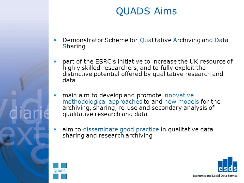 QUADS Aims Demonstrator Scheme for Qualitative Archiving and Data Sharing part of the ESRC s initiative to increase the UK resource of highly skilled researchers, and to fully exploit the distinctive potential offered by qualitative research and data main aim to develop and promote innovative methodological approaches to and new models for the archiving, sharing, re-use and secondary analysis of qualitative research and data aim to disseminate good practice in qualitative data sharing and research archiving