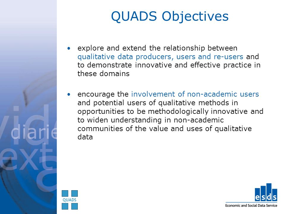 explore and extend the relationship between qualitative data producers, users and re-users and to demonstrate innovative and effective practice in these domains encourage the involvement of non-academic users and potential users of qualitative methods in opportunities to be methodologically innovative and to widen understanding in non-academic communities of the value and uses of qualitative data