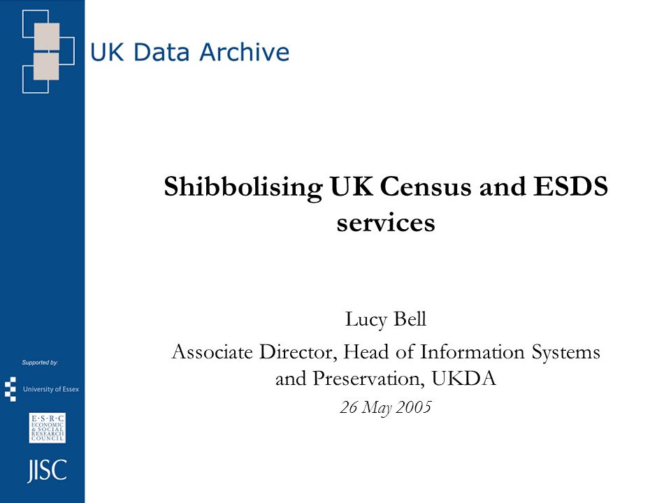 Shibbolising UK Census and ESDS services Lucy Bell Associate Director, Head of Information Systems and Preservation, UKDA 26 May 2005