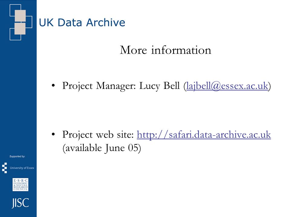More information Project Manager: Lucy Bell (lajbell@essex.ac.uk)lajbell@essex.ac.uk Project web site: http://safari.data-archive.ac.uk (available June 05)http://safari.data-archive.ac.uk