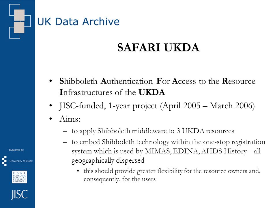 SAFARI UKDA Shibboleth Authentication For Access to the Resource Infrastructures of the UKDA JISC-funded, 1-year project (April 2005 – March 2006) Aims: –to apply Shibboleth middleware to 3 UKDA resources –to embed Shibboleth technology within the one-stop registration system which is used by MIMAS, EDINA, AHDS History – all geographically dispersed this should provide greater flexibility for the resource owners and, consequently, for the users