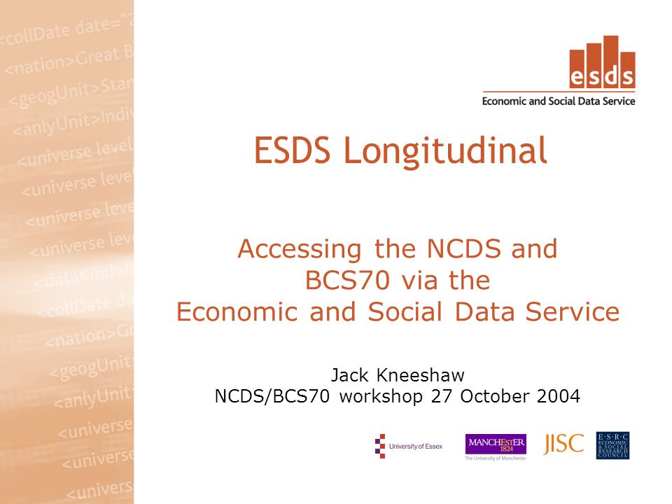 Accessing the NCDS and BCS70 via the Economic and Social Data Service Jack Kneeshaw NCDS/BCS70 workshop 27 October 2004 ESDS Longitudinal