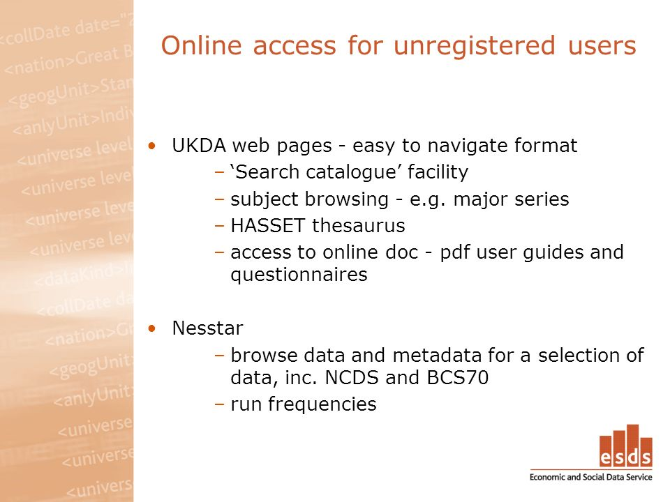 Online access for unregistered users UKDA web pages - easy to navigate format –Search catalogue facility –subject browsing - e.g.