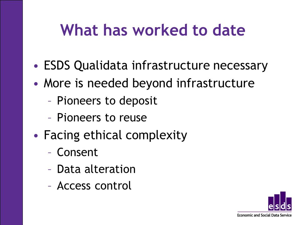 What has worked to date ESDS Qualidata infrastructure necessary More is needed beyond infrastructure –Pioneers to deposit –Pioneers to reuse Facing ethical complexity –Consent –Data alteration –Access control