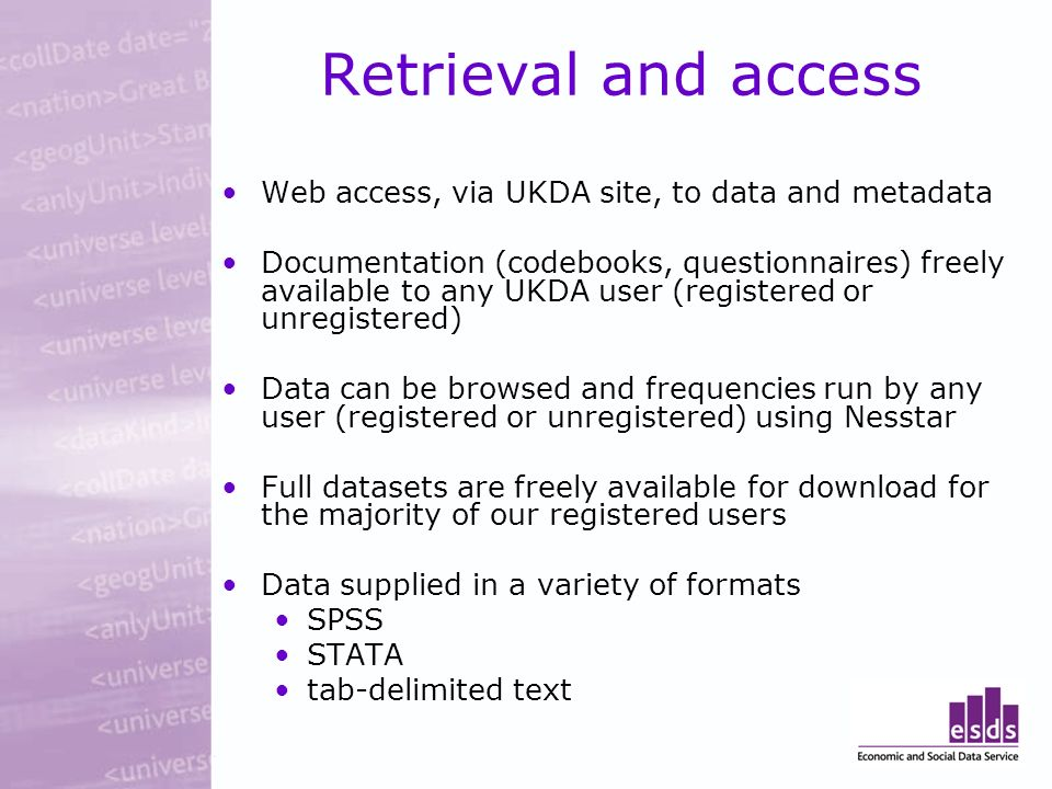 Retrieval and access Web access, via UKDA site, to data and metadata Documentation (codebooks, questionnaires) freely available to any UKDA user (registered or unregistered) Data can be browsed and frequencies run by any user (registered or unregistered) using Nesstar Full datasets are freely available for download for the majority of our registered users Data supplied in a variety of formats SPSS STATA tab-delimited text