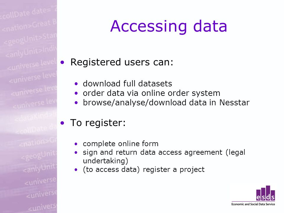 Accessing data Registered users can: download full datasets order data via online order system browse/analyse/download data in Nesstar To register: complete online form sign and return data access agreement (legal undertaking) (to access data) register a project