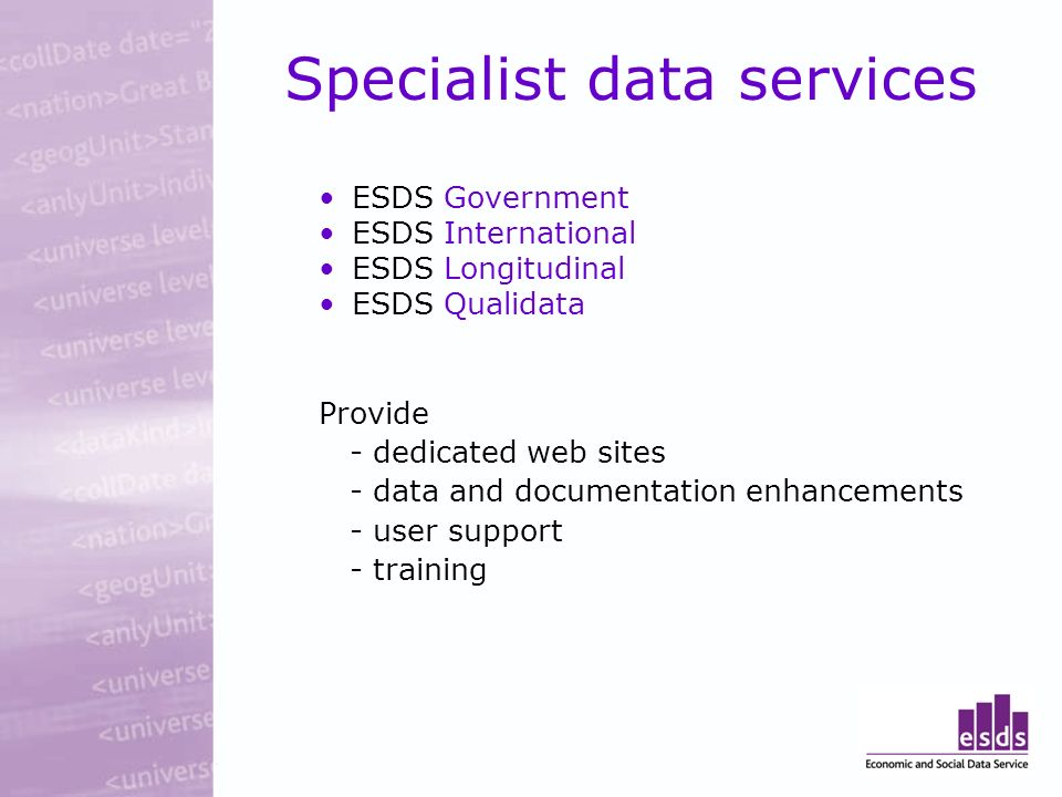 Specialist data services ESDS Government ESDS International ESDS Longitudinal ESDS Qualidata Provide - dedicated web sites - data and documentation enhancements - user support - training