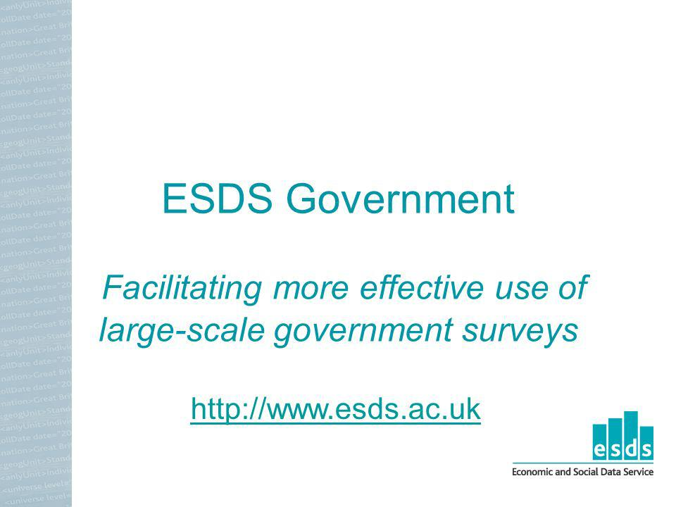 ESDS Government Facilitating more effective use of large-scale government surveys http://www.esds.ac.uk