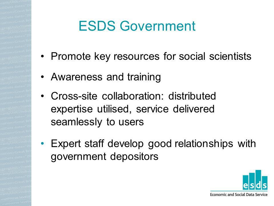 ESDS Government Promote key resources for social scientists Awareness and training Cross-site collaboration: distributed expertise utilised, service delivered seamlessly to users Expert staff develop good relationships with government depositors