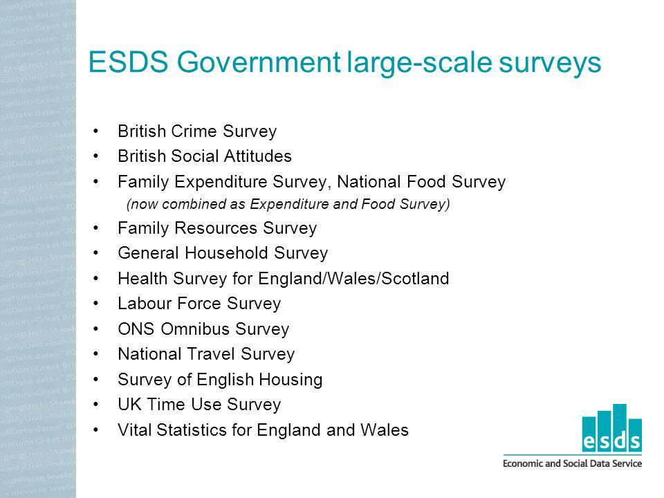 ESDS Government large-scale surveys British Crime Survey British Social Attitudes Family Expenditure Survey, National Food Survey (now combined as Expenditure and Food Survey) Family Resources Survey General Household Survey Health Survey for England/Wales/Scotland Labour Force Survey ONS Omnibus Survey National Travel Survey Survey of English Housing UK Time Use Survey Vital Statistics for England and Wales