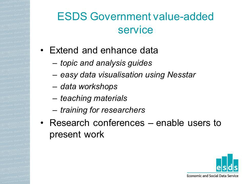 ESDS Government value-added service Extend and enhance data –topic and analysis guides –easy data visualisation using Nesstar –data workshops –teaching materials –training for researchers Research conferences – enable users to present work