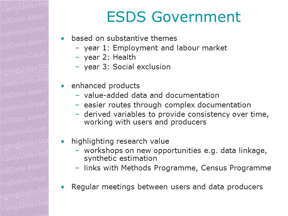 ESDS Government based on substantive themes –year 1: Employment and labour market –year 2: Health –year 3: Social exclusion enhanced products –value-added data and documentation –easier routes through complex documentation –derived variables to provide consistency over time, working with users and producers highlighting research value –workshops on new opportunities e.g.