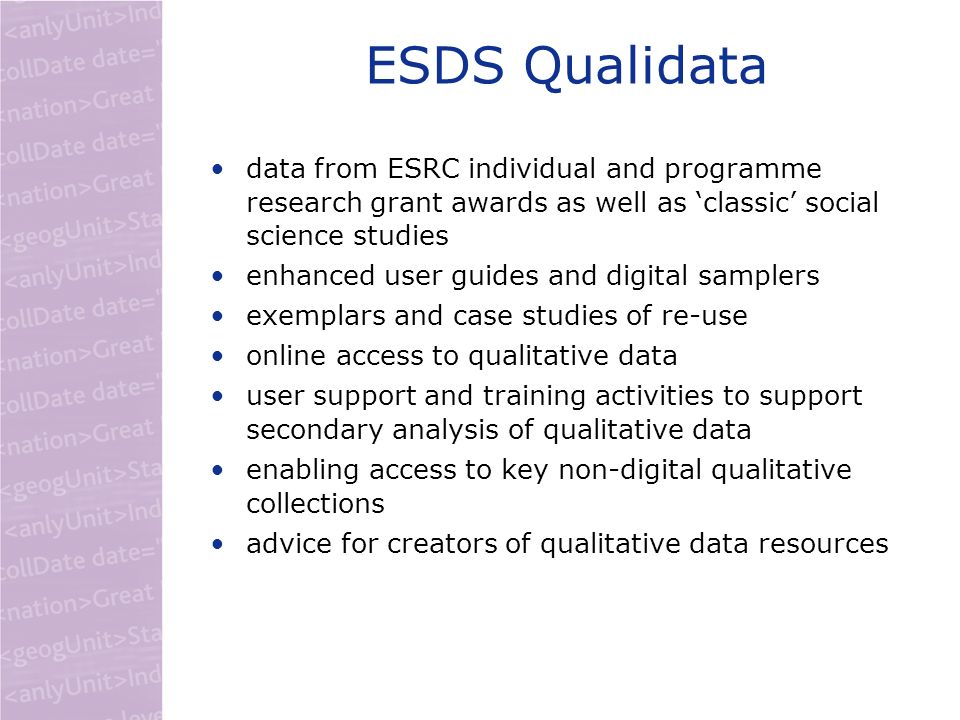 ESDS Qualidata data from ESRC individual and programme research grant awards as well as classic social science studies enhanced user guides and digital samplers exemplars and case studies of re-use online access to qualitative data user support and training activities to support secondary analysis of qualitative data enabling access to key non-digital qualitative collections advice for creators of qualitative data resources