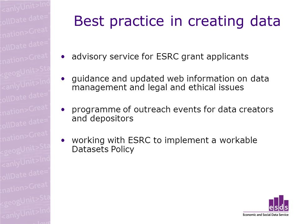 Best practice in creating data advisory service for ESRC grant applicants guidance and updated web information on data management and legal and ethical issues programme of outreach events for data creators and depositors working with ESRC to implement a workable Datasets Policy