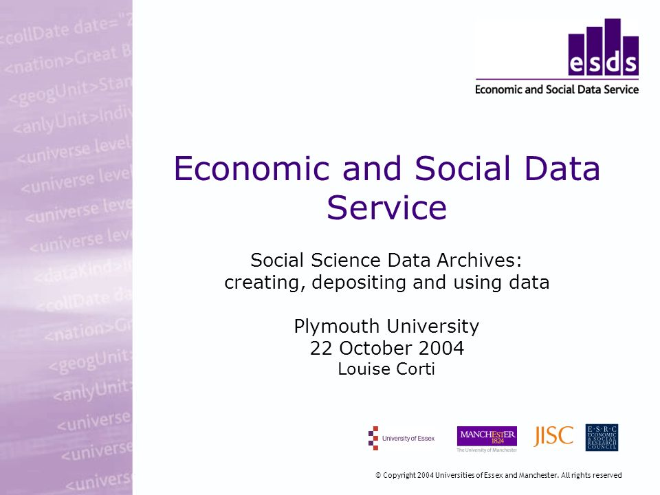 Economic and Social Data Service Social Science Data Archives: creating, depositing and using data Plymouth University 22 October 2004 Louise Corti © Copyright 2004 Universities of Essex and Manchester.
