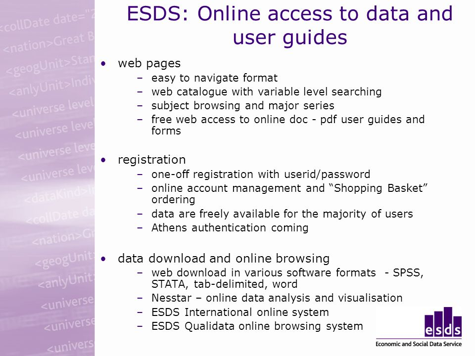 ESDS: Online access to data and user guides web pages –easy to navigate format –web catalogue with variable level searching –subject browsing and major series –free web access to online doc - pdf user guides and forms registration –one-off registration with userid/password –online account management and Shopping Basket ordering –data are freely available for the majority of users –Athens authentication coming data download and online browsing –web download in various software formats - SPSS, STATA, tab-delimited, word –Nesstar – online data analysis and visualisation –ESDS International online system –ESDS Qualidata online browsing system