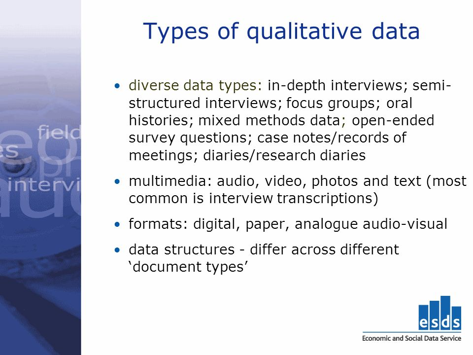 Types of qualitative data diverse data types: in-depth interviews; semi- structured interviews; focus groups; oral histories; mixed methods data; open-ended survey questions; case notes/records of meetings; diaries/research diaries multimedia: audio, video, photos and text (most common is interview transcriptions) formats: digital, paper, analogue audio-visual data structures - differ across different document types