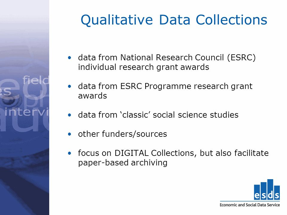 Qualitative Data Collections data from National Research Council (ESRC) individual research grant awards data from ESRC Programme research grant awards data from classic social science studies other funders/sources focus on DIGITAL Collections, but also facilitate paper-based archiving